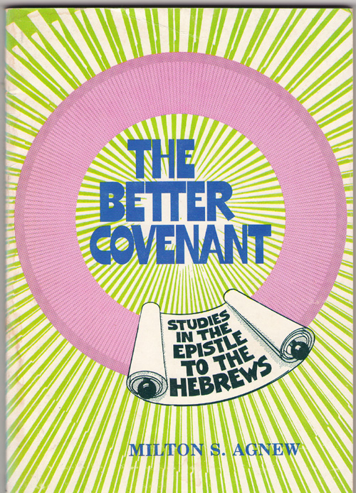 The Better Covenant A 13-Lesson Study of the Book of Hebrews, Agnew, Milton S.