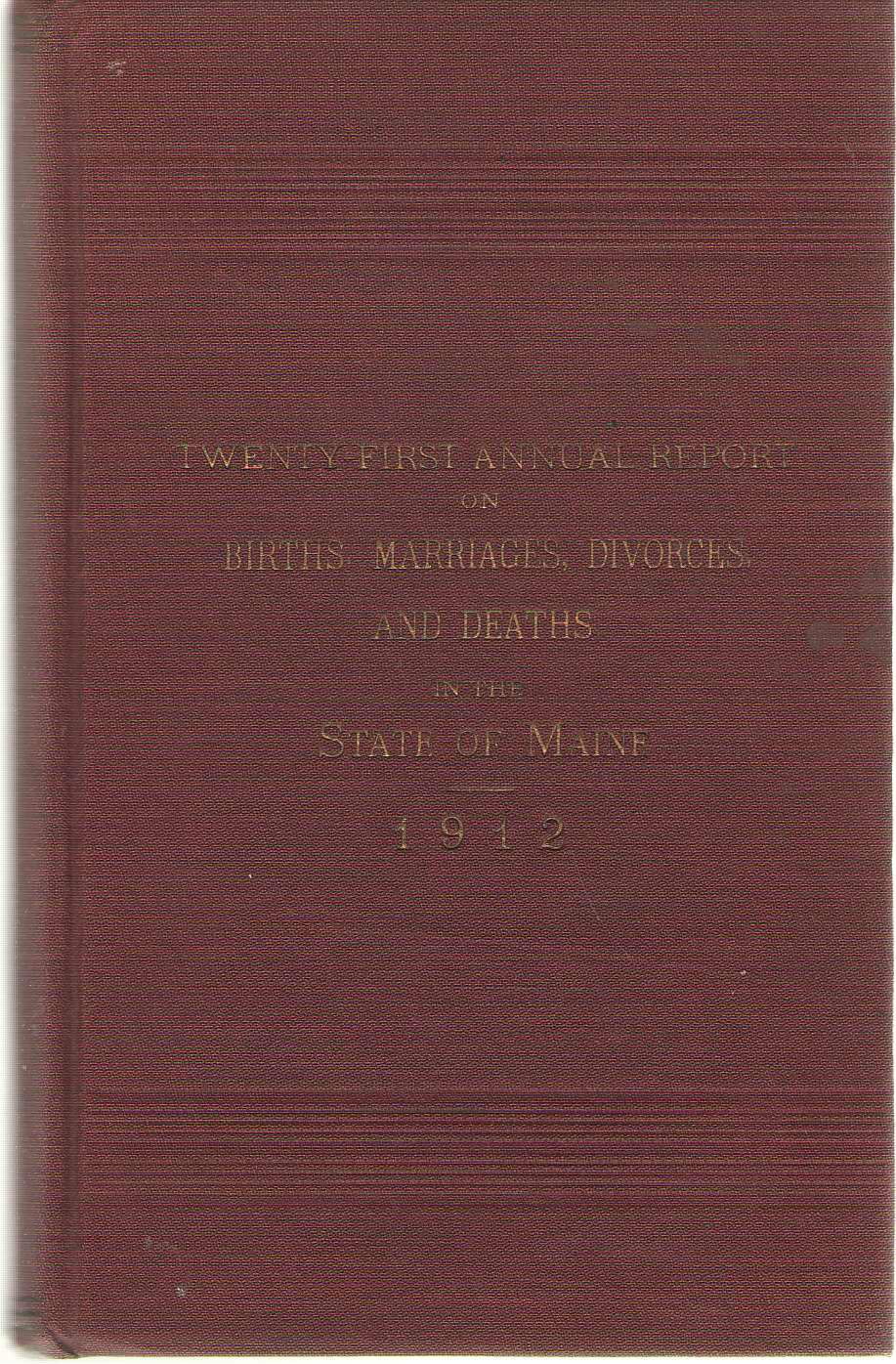Twenty First Annual Report On Births, Marriages, Divorces, And Deaths, In The State Of Maine For The Year Ending December 31, 1912, No Author Noted