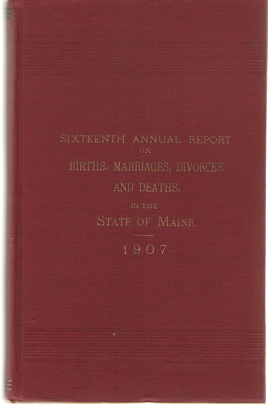 Sixteenth Annual Report On Births, Marriages, Divorces, And Deaths, In The State Of Maine For The Year Ending December 31, 1907, No Author Noted