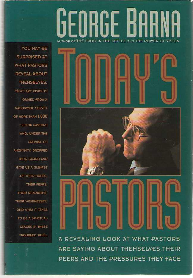 Today's Pastors A Revealing Look a What Pastors Are Saying about Themselves, Their Peers and the Pressures They Face, Barna, George