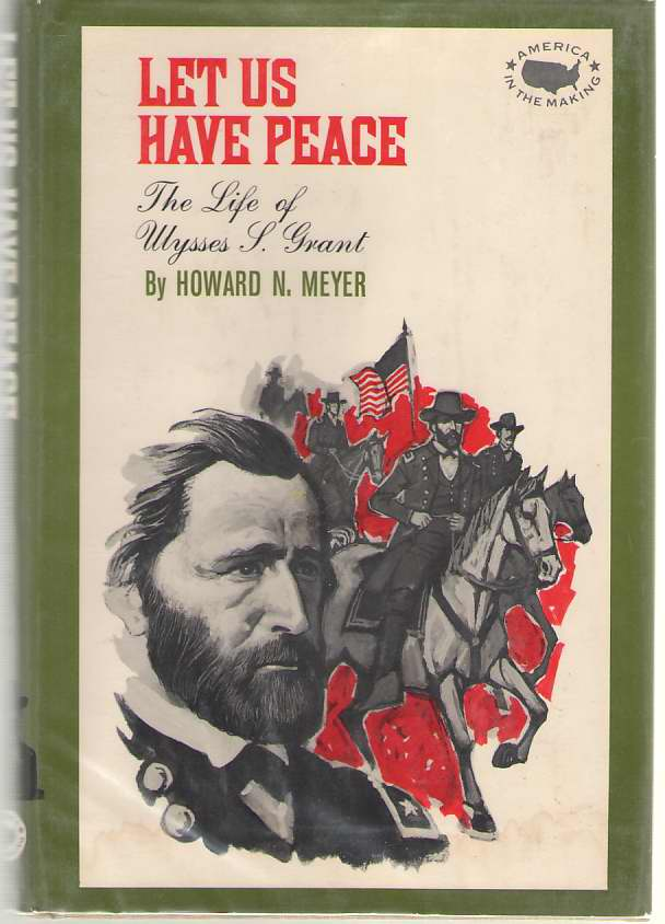 Let Us Have Peace The Life of Ulysses S. Grant, Meyer, Howard N.