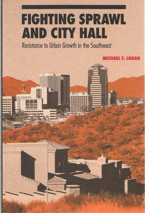 Fighting Sprawl And City Hall Resistance to Urban Growth in the Southwest, Logan, Michael F.