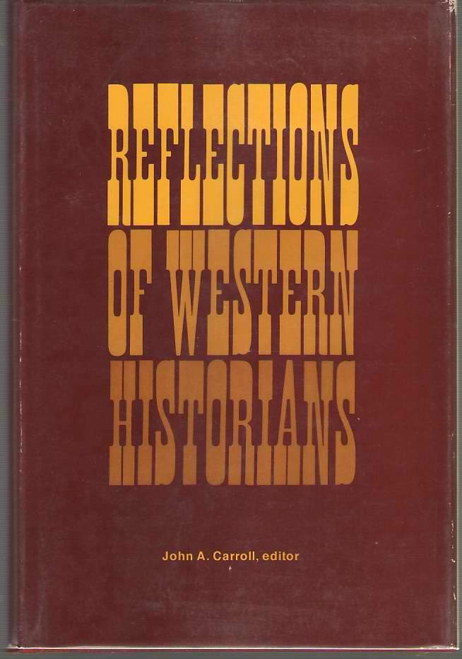Reflections Of Western Historians Papers of the 7th Annual Conference of the Western History Association on the History of Western America, San Francisco, California: October 12-14, 1967, Carroll, John A. (editor)