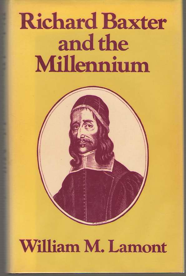 Richard Baxter and the Millennium   Protestant Imperialism and the English Revolution, Lamont, William M