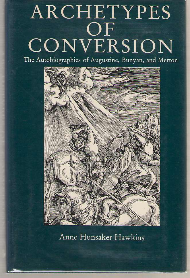 Archetypes of Conversion  The Autobiographies of Augustine, Bunyan, and Merton, Hawkins, Anne Hunsaker