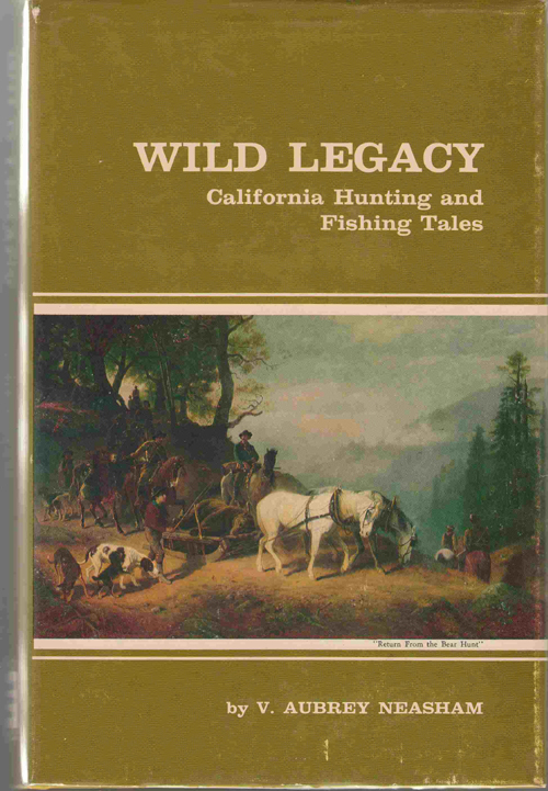 Wild Legacy California Hunting and Fishing Tales  A Combination of the Best Stories By California Authors Covering More Than One Hundred and Fifty Years from the Spanish and Mexican Days to the Present, Neasham, V. Aubrey
