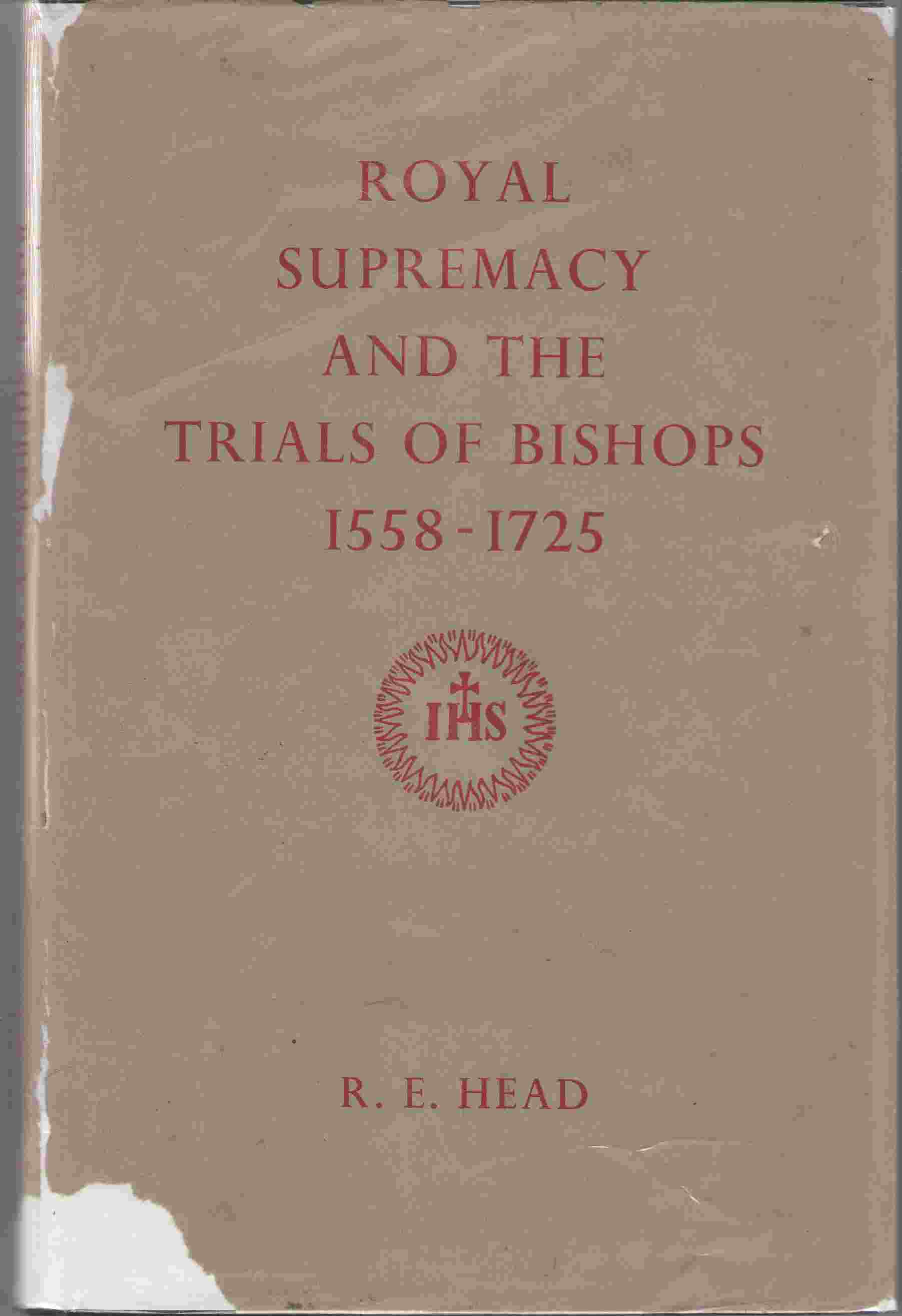 Royal Supremacy and the Trials of Bishops, 1558-1725, Head, R. E.