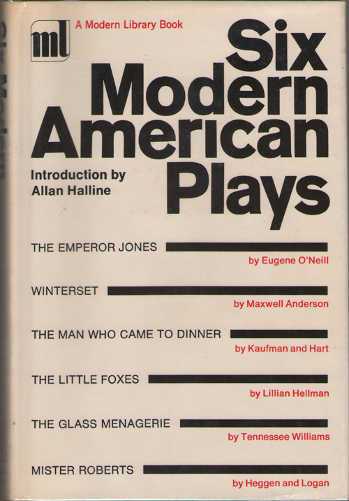 Six Modern American Plays The Emperor Jones; Winterset; the Man Who Came to Dinner; the Little Foxes; the Glass Menagerie; Mister Roberts, Halline, Allan G. (editor) ; O'Neill, Eugene; Anderson, Maxwell; Kaufman and Hart; Hellman, Lillian; Williams, Tennessee; Heggen and Logan (Contributors)