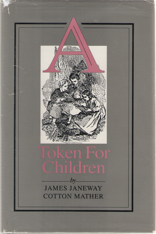 A Token for Children  Being an Exact Account of the Conversion, Holy and Exemplary Lives, and Joyful Deaths of Several Young Children, in Two Parts, Janeway, James & Cotton Mather & Henry Christoph & John H. Gerstner