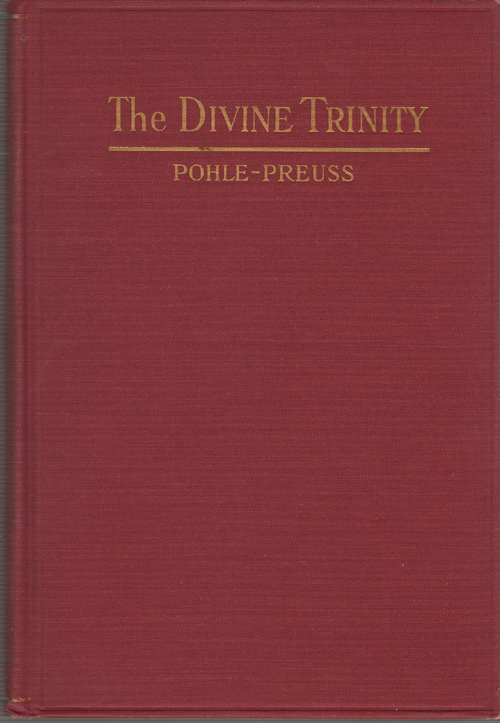 The Divine Trinity  A Dogmatic Treatise, Joseph Pohle. Arthur Preuss (Adaptation and Editor)