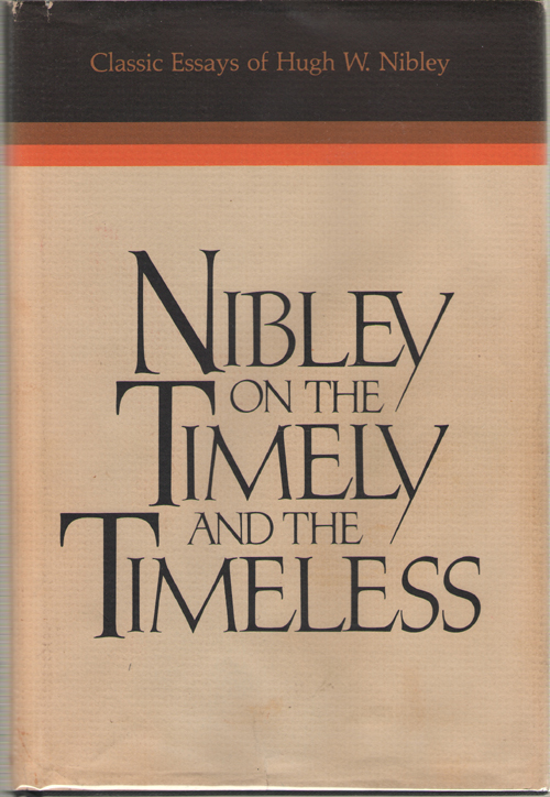 Nibley on the Timely and the Timeless  Classic Essays of Hugh W. Nibley, Nibley, Hugh