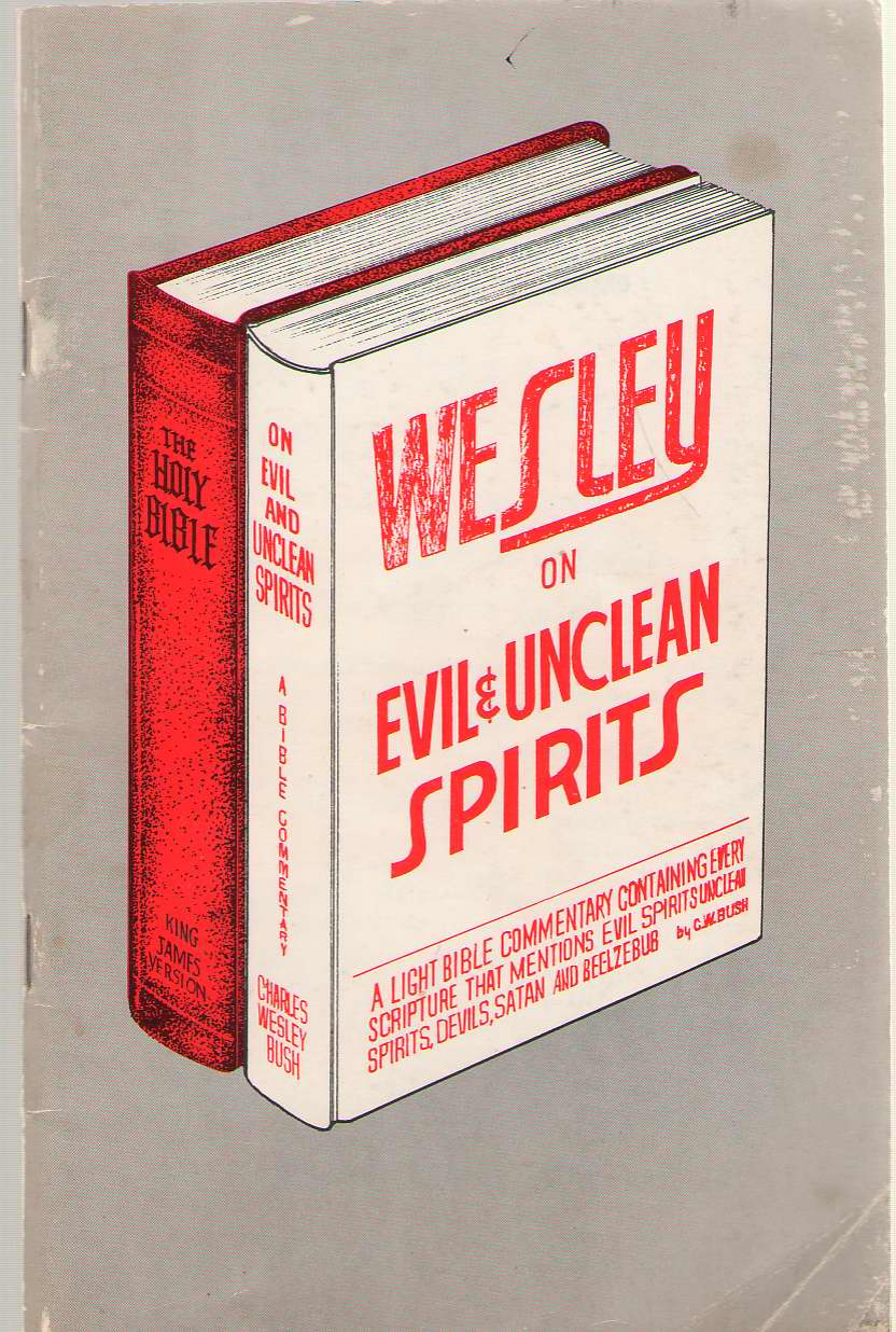 Wesley On Evil And Unclean Spirits A Light Bible Commentary Containing Every Scripture That Mentions Evil Spirits, Unclean Spirits, Devils, Satan and Beelzebub, Bush, Charles Wesley