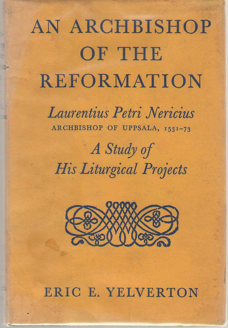 An Archbishop Of The Reformation  Laurentius Petri Nericius, Archbishop of Uppsala, 1531-73;: A study of his liturgical projects, Yelverton, Eric Esskildsen
