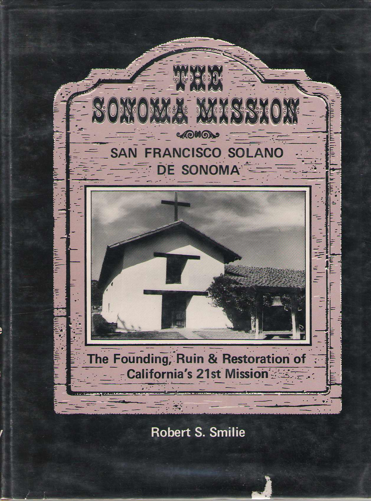 Sonoma Mission, San Francisco Solano de Sonoma  the Founding, Ruin and Restoration of California's 21st Mission, Smilie, Robert S