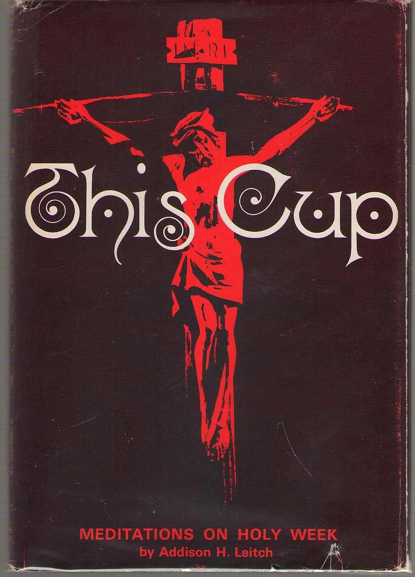 This Cup Meditations on Holy Week, Leitch, Addison H.