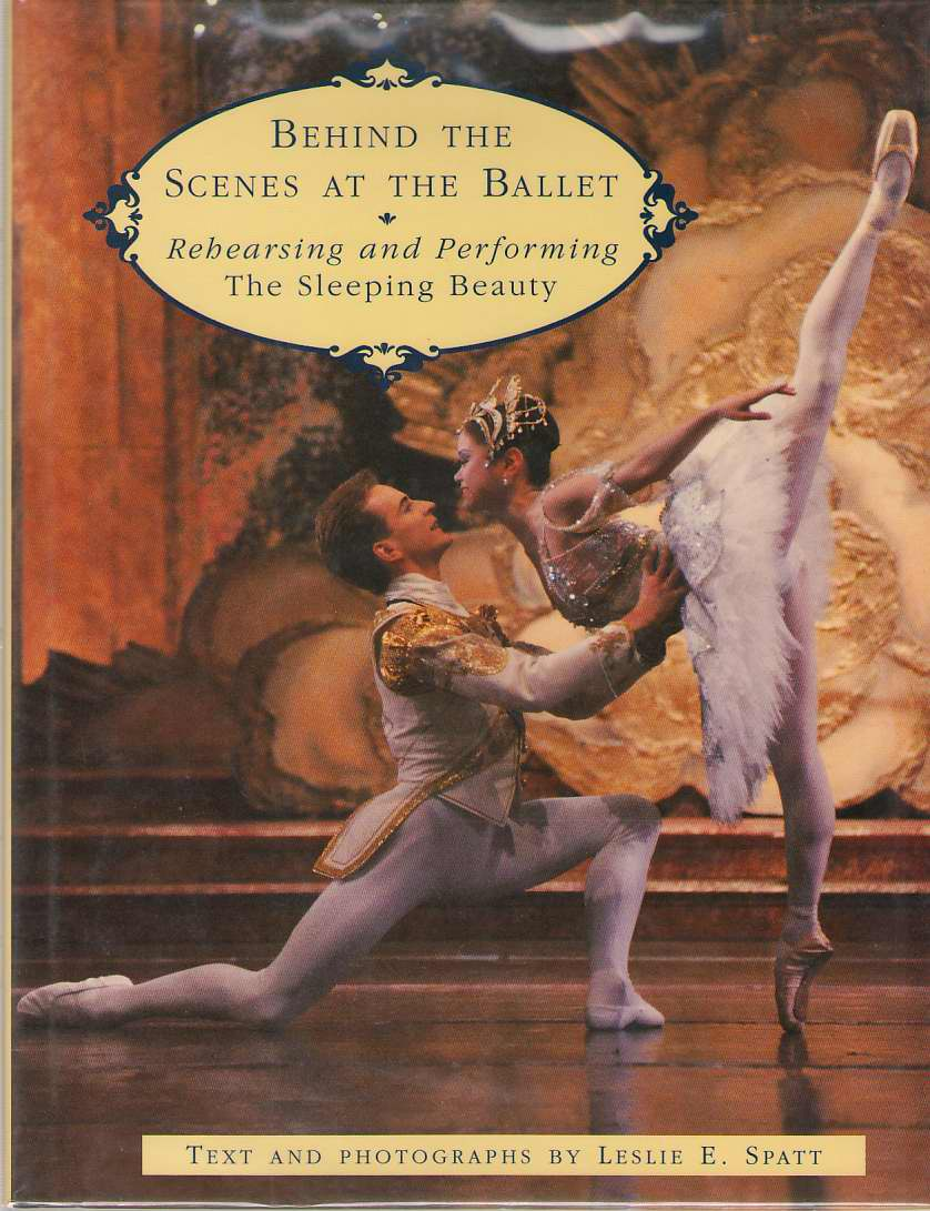 Behind the Scenes at the Ballet  Rehearsing and Performing The Sleeping Beauty, Spatt, Leslie E.