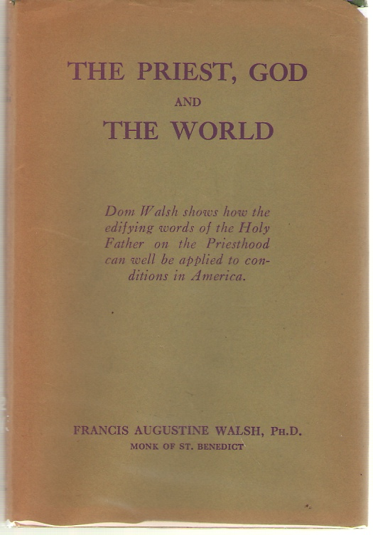 The Priest, God And The World A Commentary on the Encyclical of Pope Pius XI, on the Catholic Priesthood, Walsh, Francis Augustine