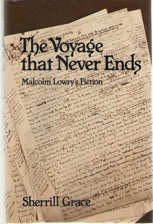 Voyage That Never Ends  Malcolm Lowry's Fiction, Grace, Sherrill E.