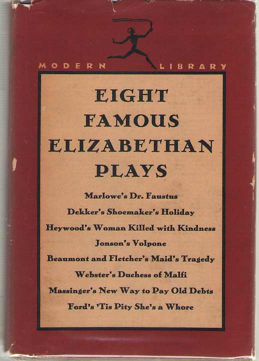 Eight Famous Elizabethan Plays Dr. Faustus; Shoemaker's Holiday; Woman Killed with Kindness; Volpone; Maid's Tragedy; Duchess of Malfi; New Way to Pay Old Debts; 'tis Pity She's a Whore, Dunn, Esther Cloudman (editor) ; Marlowe, Christopher; Dekker, Thomas; Heywood, Thomas; Jonson, Ben; Beaumont, Francis and Fletcher, John; Webster, John; Massinger, Philip; Ford, John (Contributors)