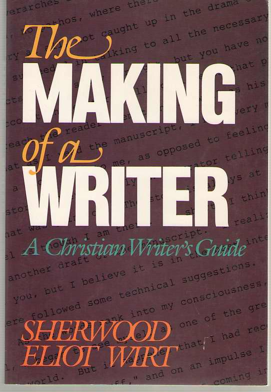 The Making of a Writer  A Christian Writer's Guide, Wirt, Sherwood Eliot