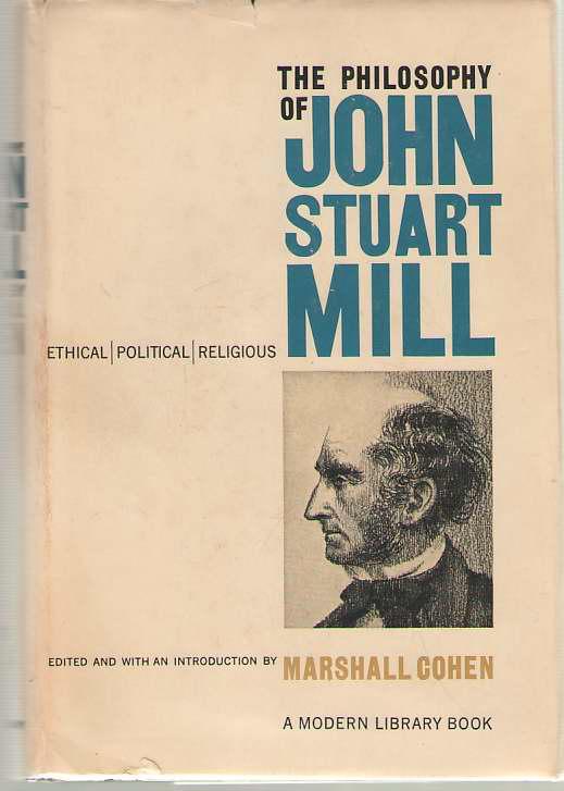 The Philosophy of John Stuart Mill  Ethical, Political and Religious, Mill, John Stuart; Cohen, Marshall (editor)
