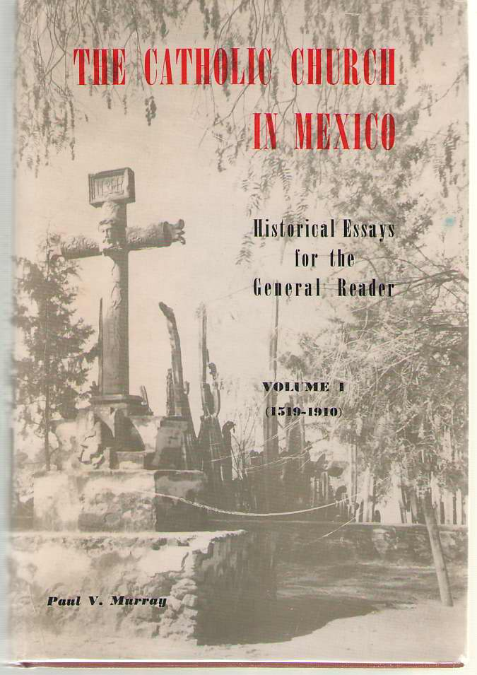 The Catholic Church in Mexico  Historical Essays for the General Reader - Volume I: 1519-1910, Murray, Paul V.