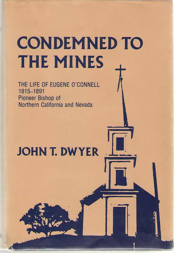 Condemned To The Mines The Life of Eugene O'Connell 1815-1891, Pioneer Bishop of Northern California and Nevada, Dwyer, John T.