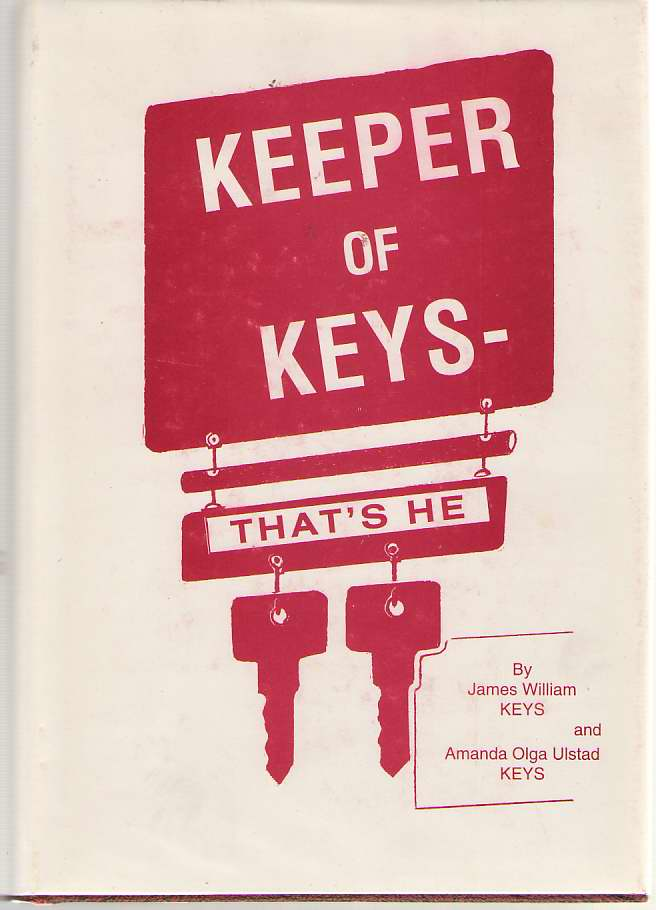 Keeper Of Keys - That's He A Life History of James William Keys and Ancestors : Biography, Genealogy and History of the Keys, Beach, Foster, Brown, Gould Families, Keyes, James William; Keyes, Amanda Olga Ulstad