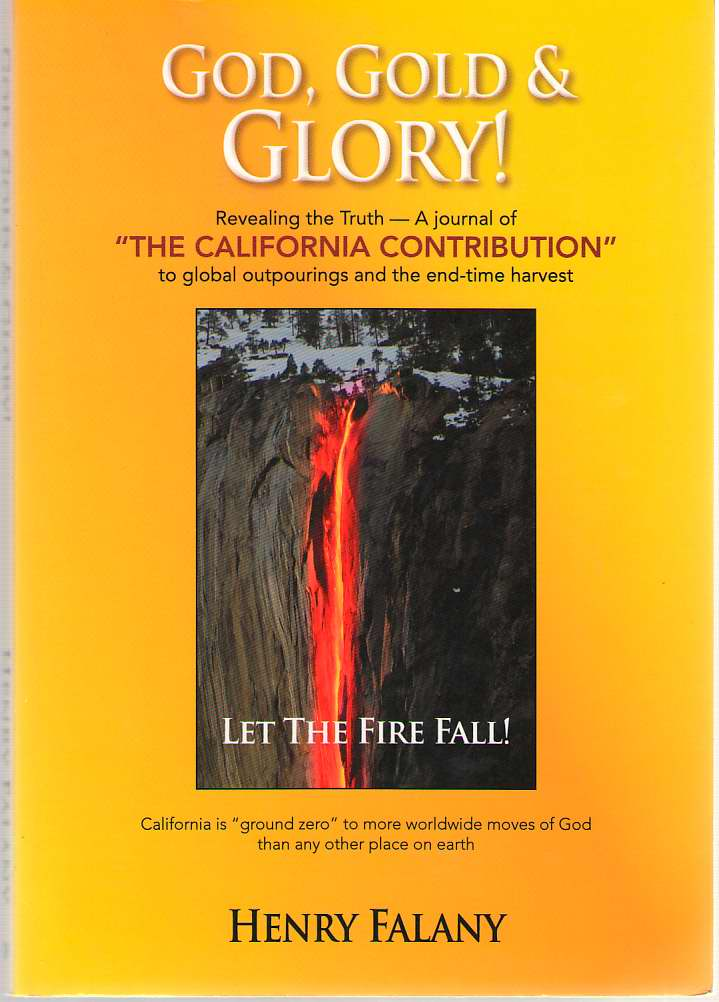 God, Gold & Glory Revealing the Truth - a Journal of the California Contribution to Global Outpourings and the End-Time Harvest, Falany, Henry