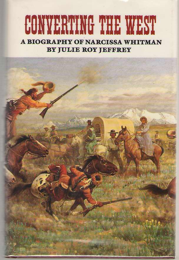 Converting The West A Biography of Narcissa Whitman, Jeffrey, Julie Roy