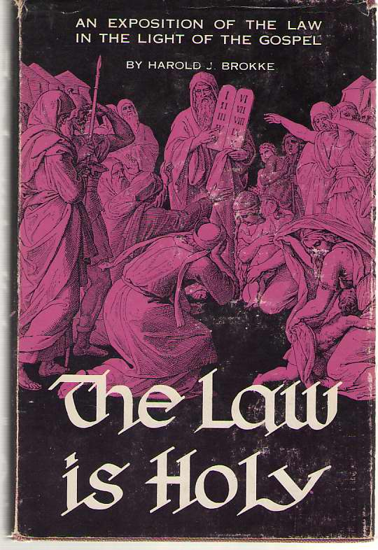 The Law Is Holy An Exposition of the Law in the Light of the Gospel, Brokke, Harold J.
