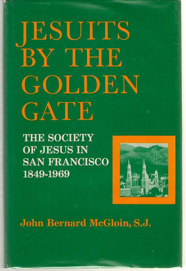 Jesuits By The Golden Gate  The Society of Jesus in San Francisco, 1849-1969, McGloin, John Bernard