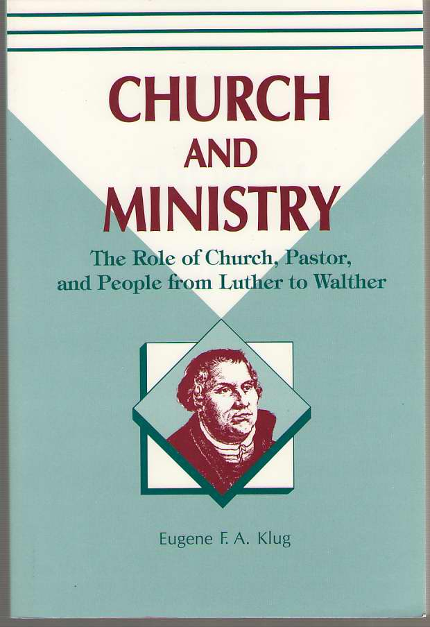 Church and Ministry  The Role of Church, Pastor, and People from Luther to Walther, Eugene F. A. Klug