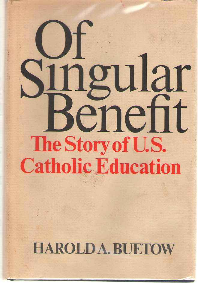 Of Singular Benefit   The Story of Catholic Education in the United States, Buetow, Harold A.