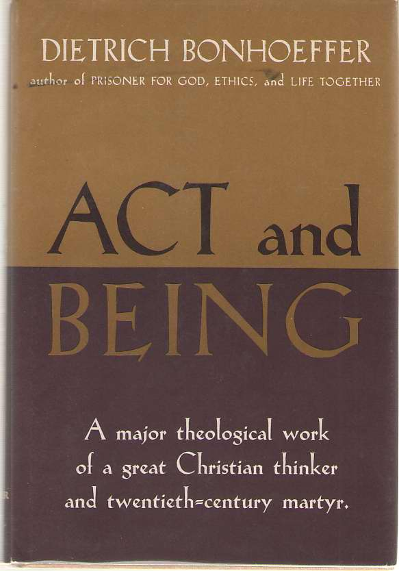 Act And Being A Major Theological Work of a Great Christian Thinker and Twentieth-Century Martyr, Bonhoeffer, Dietrich