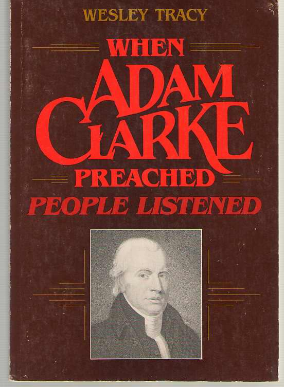 When Adam Clarke Preached, People Listened Studies in the Message and Method of Adam Clarke's Preaching, Tracy, Wesley