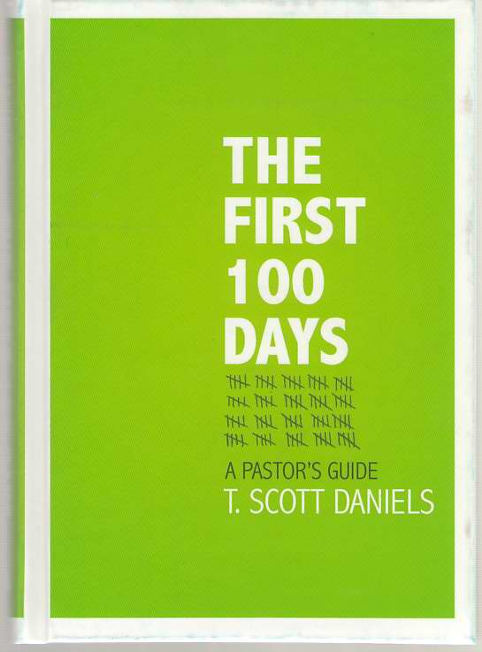The First 100 Days  A Pastor's Guide, Daniels, T. Scott