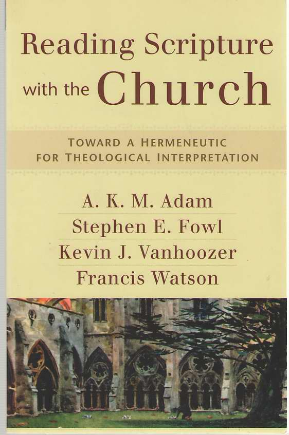 Reading Scripture with the Church  Toward a Hermeneutic for Theological Interpretation, Adam, A. K. M. &  Stephen E. Fowl &  Kevin J. Vanhoozer &  Francis Watson