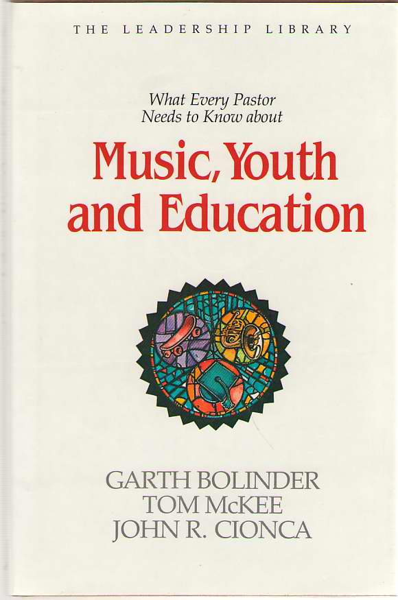 What Every Pastor Needs To Know About Music, Youth And Education, Bolinder, Garth; McKee, Tom; and Cionca, John R.