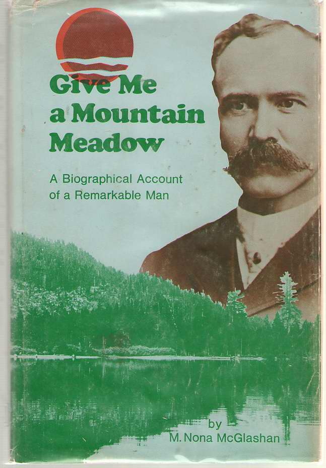 Image for Give Me a Mountain Meadow The Life of Charles Fayette McGlashan, 1847-1931, Imaginative Lawyer-Editor of the High Sierra, Who Saved the Donner Story ... and Launched Winter Sports in the West