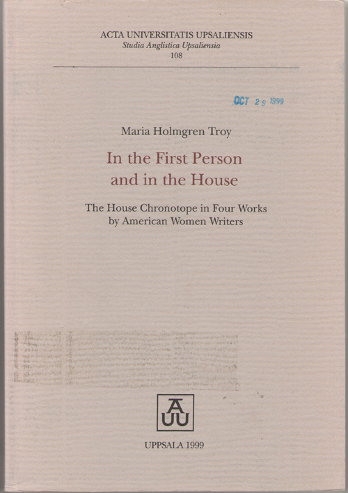 In The First Person And In The House The House Chronotope in Four Works by American Women Writers, Troy, Maria Holmgren