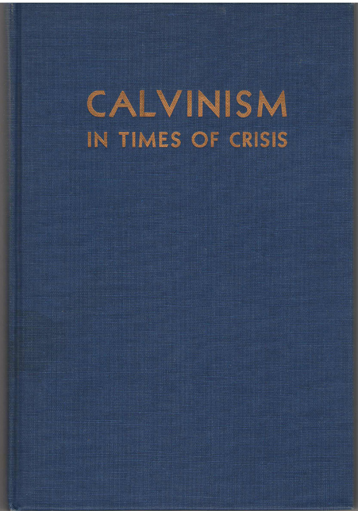 Calvinism in Times of Crisis  Addresses Delivered At the Third American Calvinistic Conference, Aalders, G. Charles & Berkouwer, Gerrit C. & Bouma, Clarence & Toit, Stephanus Du & Stoker, H. G.